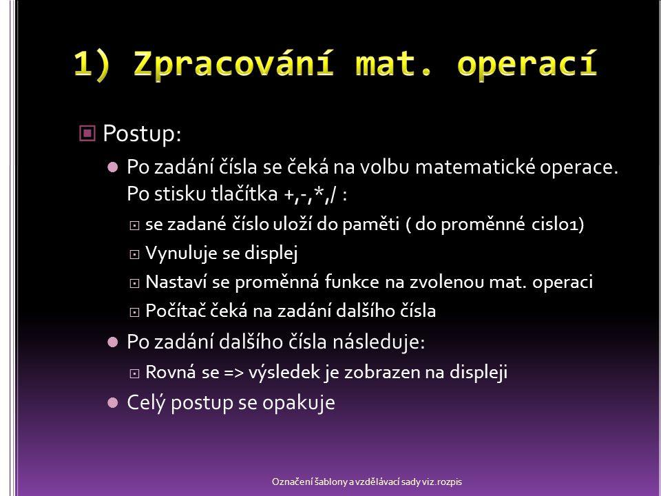 Ošetření všech matematických operací bude vypadat podobně: Budou se lišit jen hodnotou proměnné funkce (odcitani, nasobeni, deleni) Označení šablony a vzdělávací sady viz.rozpis private void plusButton_Click(object sender, EventArgs e) { cislo1 = int.Parse(zadaniTextBox.Text); zadaniTextBox.Text = 0 ; funkce = scitani ; } private void plusButton_Click(object sender, EventArgs e) { cislo1 = int.Parse(zadaniTextBox.Text); zadaniTextBox.Text = 0 ; funkce = scitani ; }