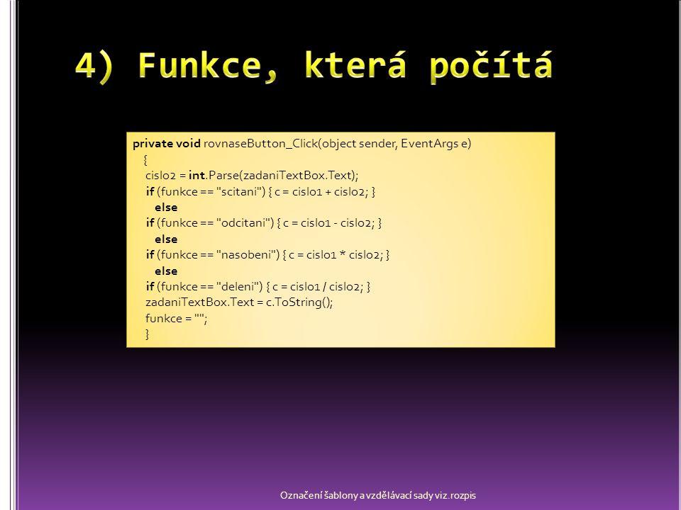 Označení šablony a vzdělávací sady viz.rozpis using System; using System.Collections.Generic; using System.ComponentModel; using System.Data; using System.Drawing; using System.Linq; using System.Text; using System.Windows.Forms; namespace Kalkulačka { public partial class kalkulacka : Form { public kalkulacka() { InitializeComponent(); zadaniTextBox.Text = 0 ; } int cislo1; int cislo2; string funkce; int c = 0; private void button0_Click(object sender, EventArgs e) { if (zadaniTextBox.Text != 0 ) { zadaniTextBox.Text = zadaniTextBox.Text + ((Button)sender).Text; } else { zadaniTextBox.Text = ((Button)sender).Text; } private void smazVse_Click(object sender, EventArgs e) { cislo1 = 0; cislo2 = 0; zadaniTextBox.Text = 0 ; funkce = ; } private void smaz_Click(object sender, EventArgs e) { zadaniTextBox.Text = 0 ; } private void scitaniButton_Click(object sender, EventArgs e) { cislo1 = int.Parse(zadaniTextBox.Text); zadaniTextBox.Text = 0 ; funkce = scitani ; } private void odecitaniButton_Click(object sender, EventArgs e) { cislo1 = int.Parse(zadaniTextBox.Text); zadaniTextBox.Text = 0 ; funkce = odcitani ; } private void nasobeniButton_Click(object sender, EventArgs e) { cislo1 = int.Parse(zadaniTextBox.Text); zadaniTextBox.Text = 0 ; funkce = nasobeni ; } private void deleniButton_Click(object sender, EventArgs e) { cislo1 = int.Parse(zadaniTextBox.Text); zadaniTextBox.Text = 0 ; funkce = deleni ; } private void rovnaseButton_Click(object sender, EventArgs e) { cislo2 = int.Parse(zadaniTextBox.Text); if (funkce == scitani ) { c = cislo1 + cislo2; } else if (funkce == odcitani ) { c = cislo1 - cislo2; } else if (funkce == nasobeni ) { c = cislo1 * cislo2; } else if (funkce == deleni ) { c = cislo1 / cislo2; } zadaniTextBox.Text = c.ToString(); funkce = ; } using System; using System.Collections.Generic; using System.ComponentModel; using System.Data; using System.Drawing; using System.Linq; using System.Text; using System.Windows.Forms; namespace Kalkulačka { public