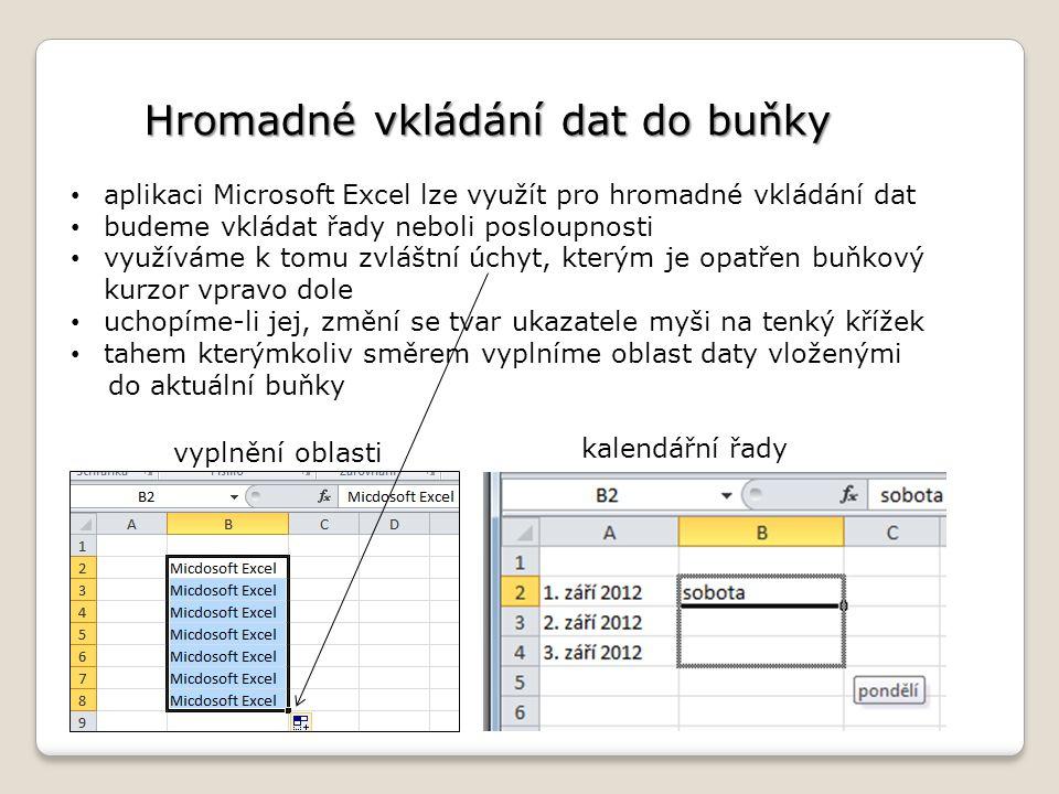 Hromadné vkládání dat do buňky aplikaci Microsoft Excel lze využít pro hromadné vkládání dat budeme vkládat řady neboli posloupnosti využíváme k tomu zvláštní úchyt, kterým je opatřen buňkový kurzor vpravo dole uchopíme-li jej, změní se tvar ukazatele myši na tenký křížek tahem kterýmkoliv směrem vyplníme oblast daty vloženými do aktuální buňky vyplnění oblasti kalendářní řady