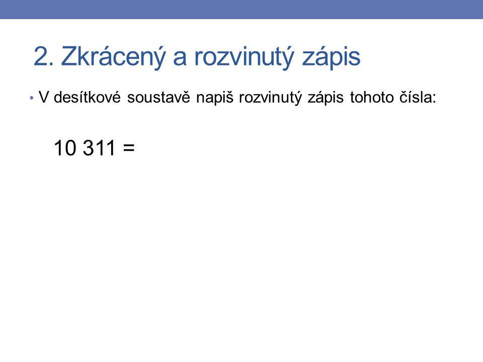 2. Zkrácený a rozvinutý zápis V desítkové soustavě napiš rozvinutý zápis tohoto čísla: 10 311 =
