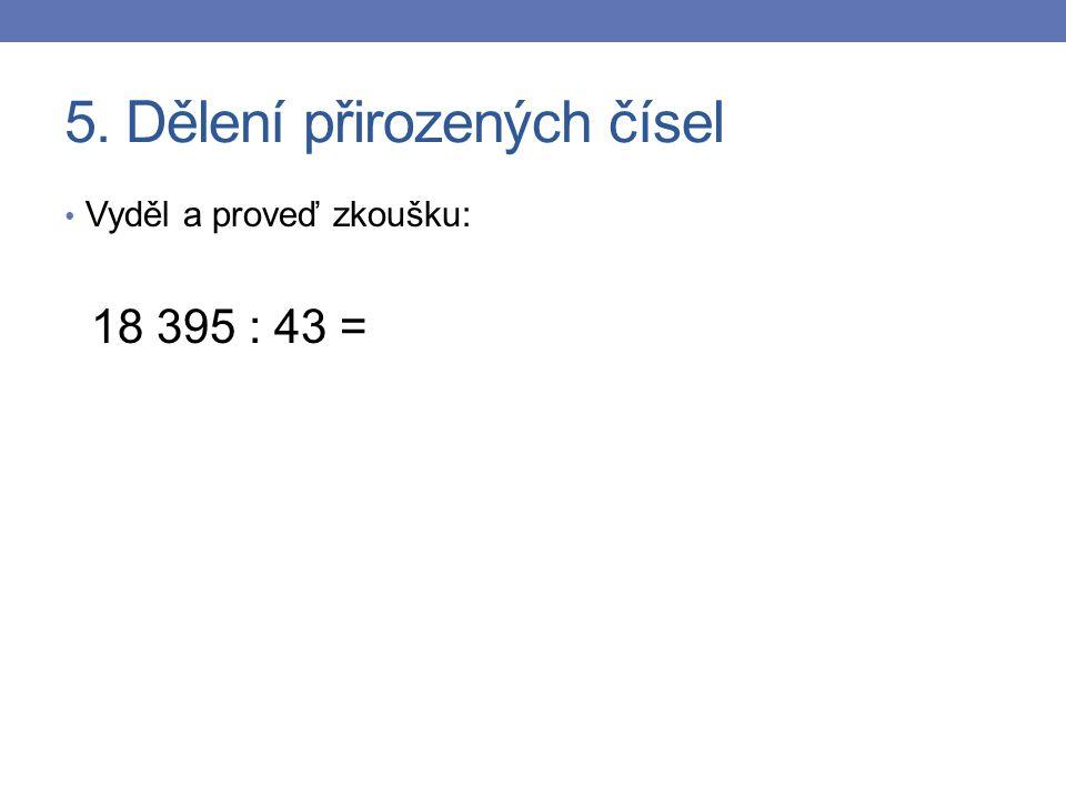 5. Dělení přirozených čísel Vyděl a proveď zkoušku: 18 395 : 43 =