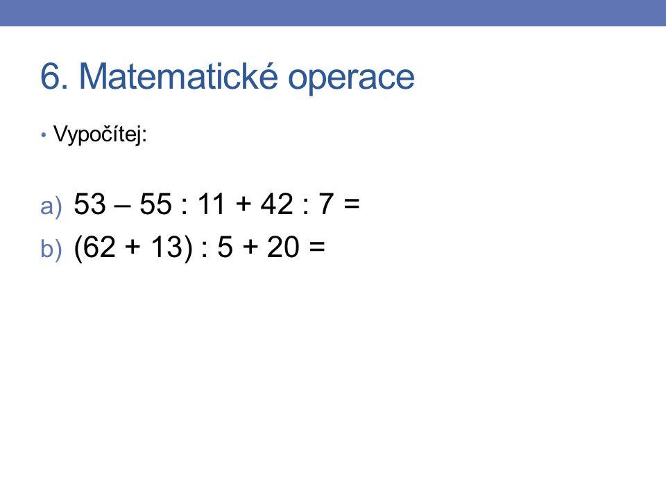 6. Matematické operace Vypočítej: a) 53 – 55 : 11 + 42 : 7 = b) (62 + 13) : 5 + 20 =