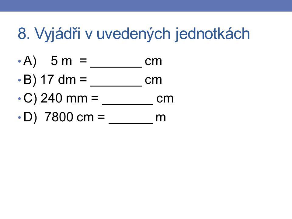 8. Vyjádři v uvedených jednotkách A) 5 m = _______ cm B) 17 dm = _______ cm C) 240 mm = _______ cm D) 7800 cm = ______ m