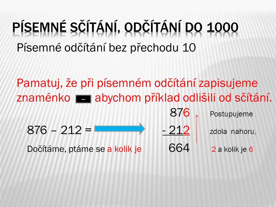 Písemné odčítání bez přechodu 10 Pamatuj, že při písemném odčítání zapisujeme znaménko, abychom příklad odlišili od sčítání. 876 Postupujeme  876 – 2