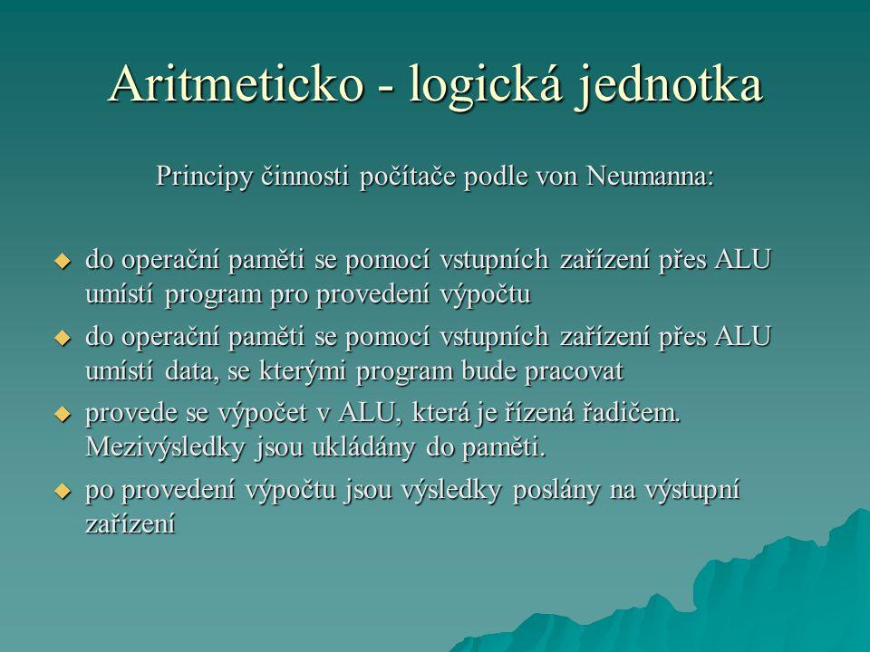 Aritmeticko - logická jednotka Principy činnosti počítače podle von Neumanna:  do operační paměti se pomocí vstupních zařízení přes ALU umístí program pro provedení výpočtu  do operační paměti se pomocí vstupních zařízení přes ALU umístí data, se kterými program bude pracovat  provede se výpočet v ALU, která je řízená řadičem.