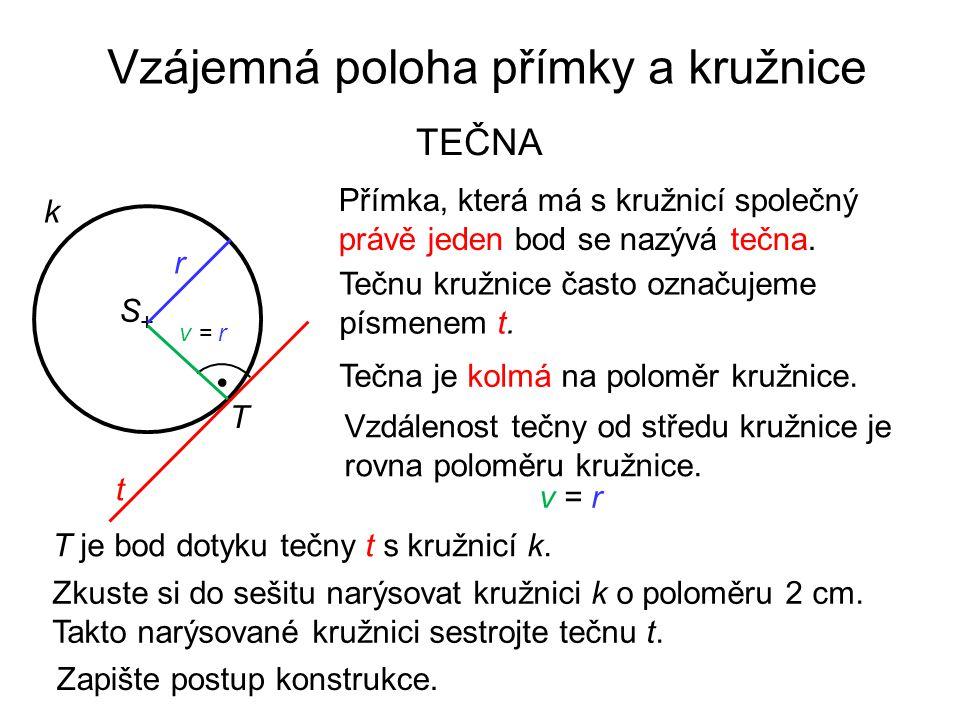 Vzájemná poloha přímky a kružnice TEČNA t k Přímka, která má s kružnicí společný právě jeden bod se nazývá tečna. Tečnu kružnice často označujeme písm