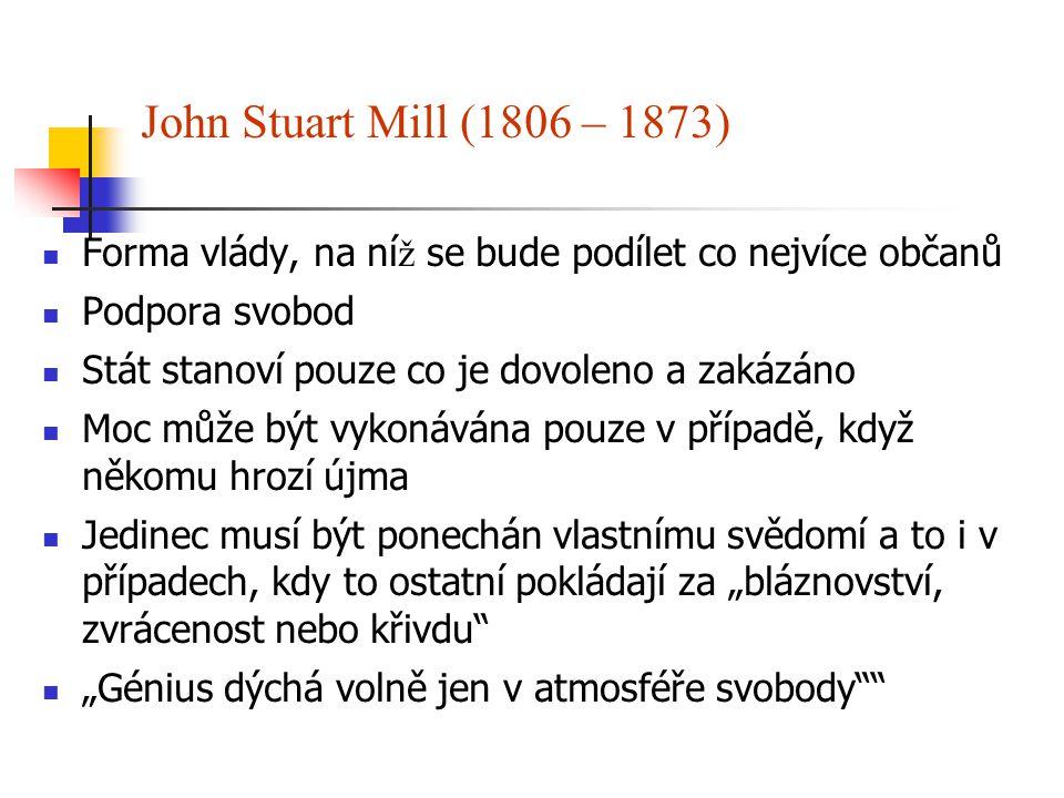 John Stuart Mill (1806 – 1873) Forma vlády, na ní ž se bude podílet co nejvíce občanů Podpora svobod Stát stanoví pouze co je dovoleno a zakázáno Moc