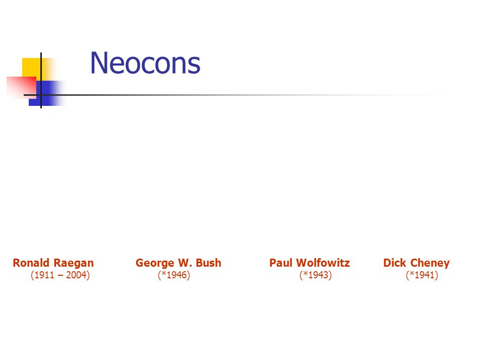 Neocons Ronald Raegan George W. Bush Paul Wolfowitz Dick Cheney (1911 – 2004) (*1946) (*1943) (*1941)
