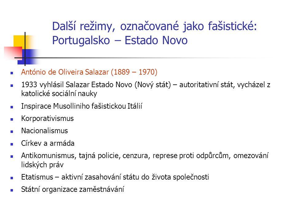 Další režimy, označované jako fašistické: Portugalsko – Estado Novo António de Oliveira Salazar (1889 – 1970) 1933 vyhlásil Salazar Estado Novo (Nový