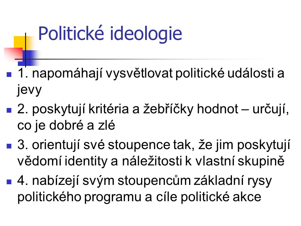 Politické ideologie 1. napomáhají vysvětlovat politické události a jevy 2. poskytují kritéria a žebříčky hodnot – určují, co je dobré a zlé 3. orientu