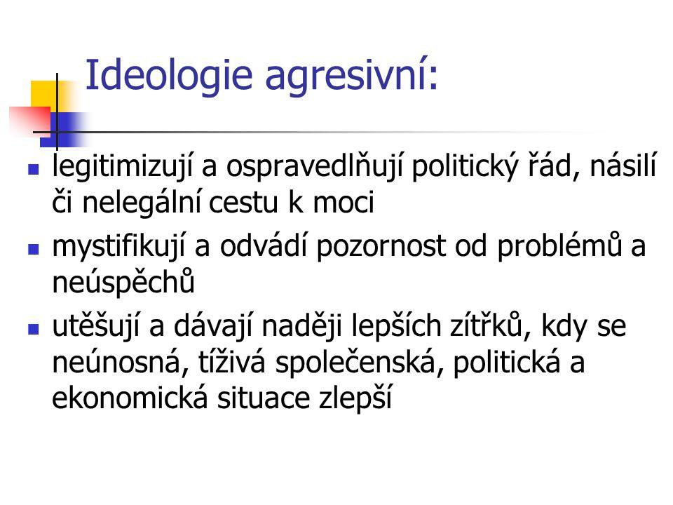 Ideologie agresivní: legitimizují a ospravedlňují politický řád, násilí či nelegální cestu k moci mystifikují a odvádí pozornost od problémů a neúspěc