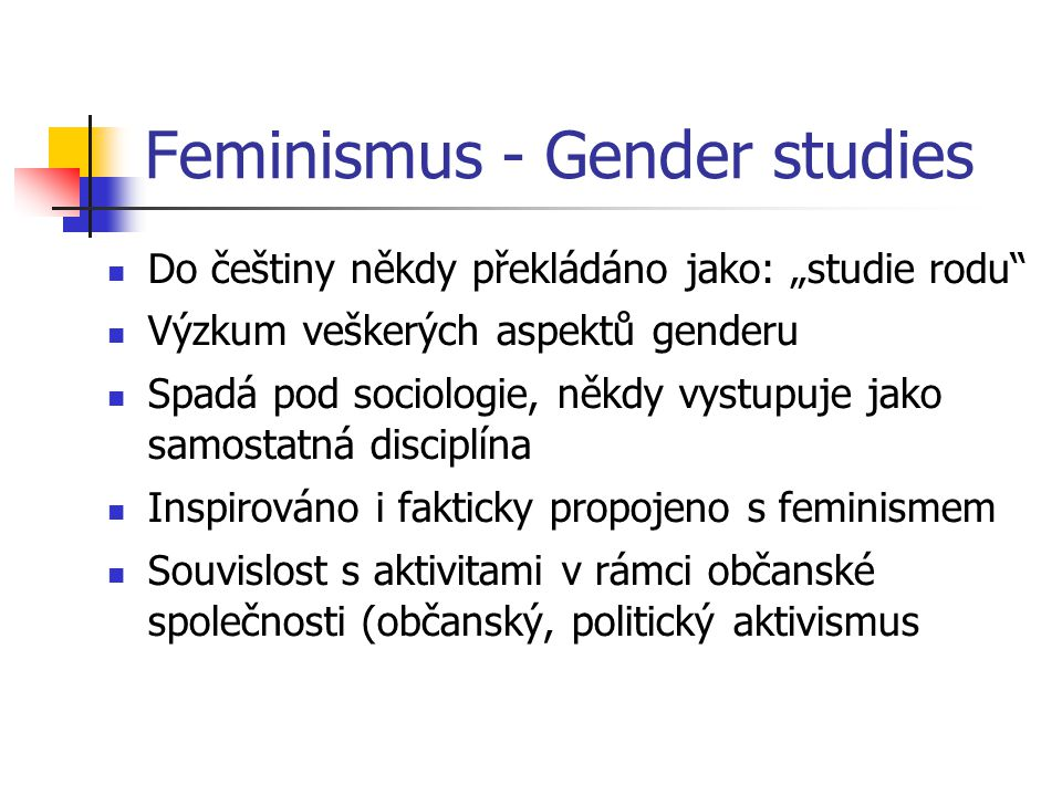 """Feminismus - Gender studies Do češtiny někdy překládáno jako: """"studie rodu"""" Výzkum veškerých aspektů genderu Spadá pod sociologie, někdy vystupuje jak"""