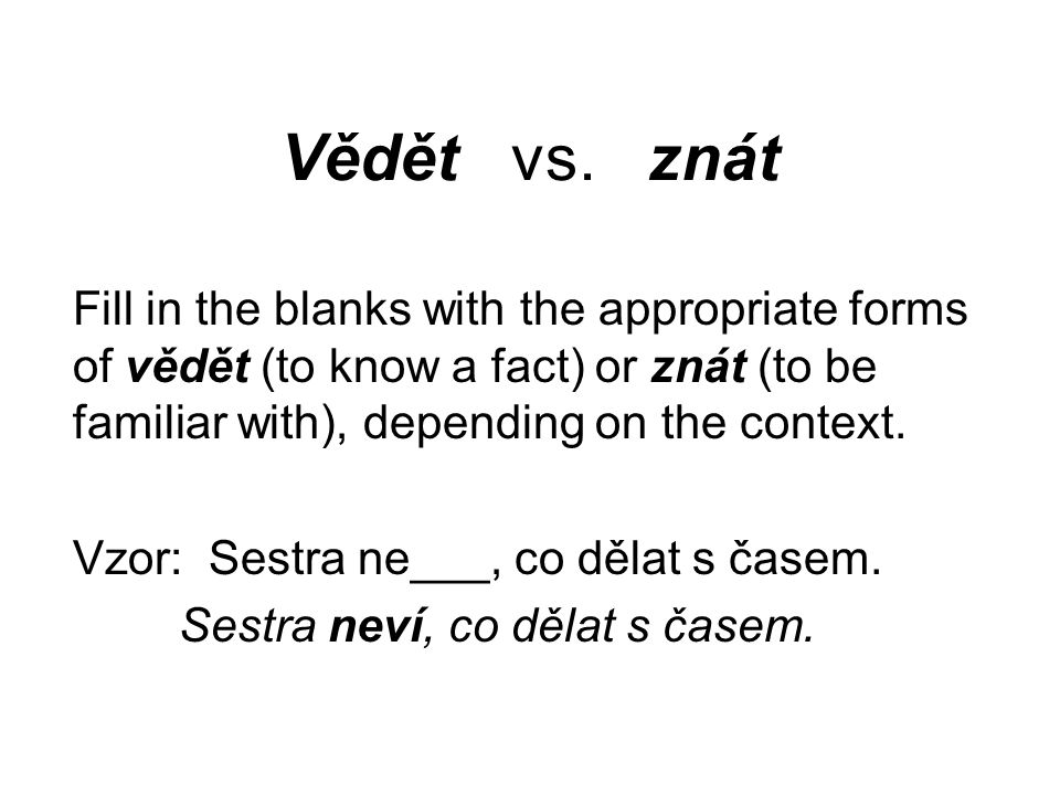 Vědět vs. znát Fill in the blanks with the appropriate forms of vědět (to know a fact) or znát (to be familiar with), depending on the context. Vzor: