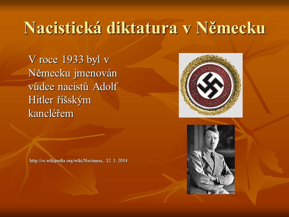 Nacistická diktatura v Německu V roce 1933 byl v Německu jmenován vůdce nacistů Adolf Hitler říšským kancléřem http://cs.wikipedia.org/wiki/Nacismus,