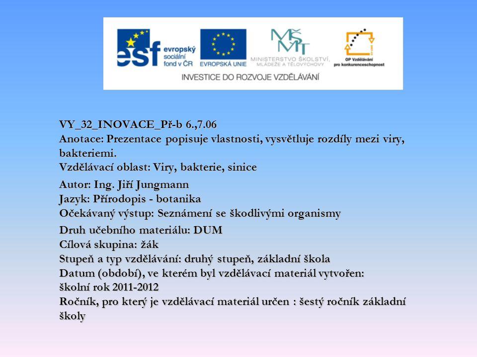 VY_32_INOVACE_Př-b 6.,7.06 Anotace: Prezentace popisuje vlastnosti, vysvětluje rozdíly mezi viry, bakteriemi. Vzdělávací oblast: Viry, bakterie, sinic
