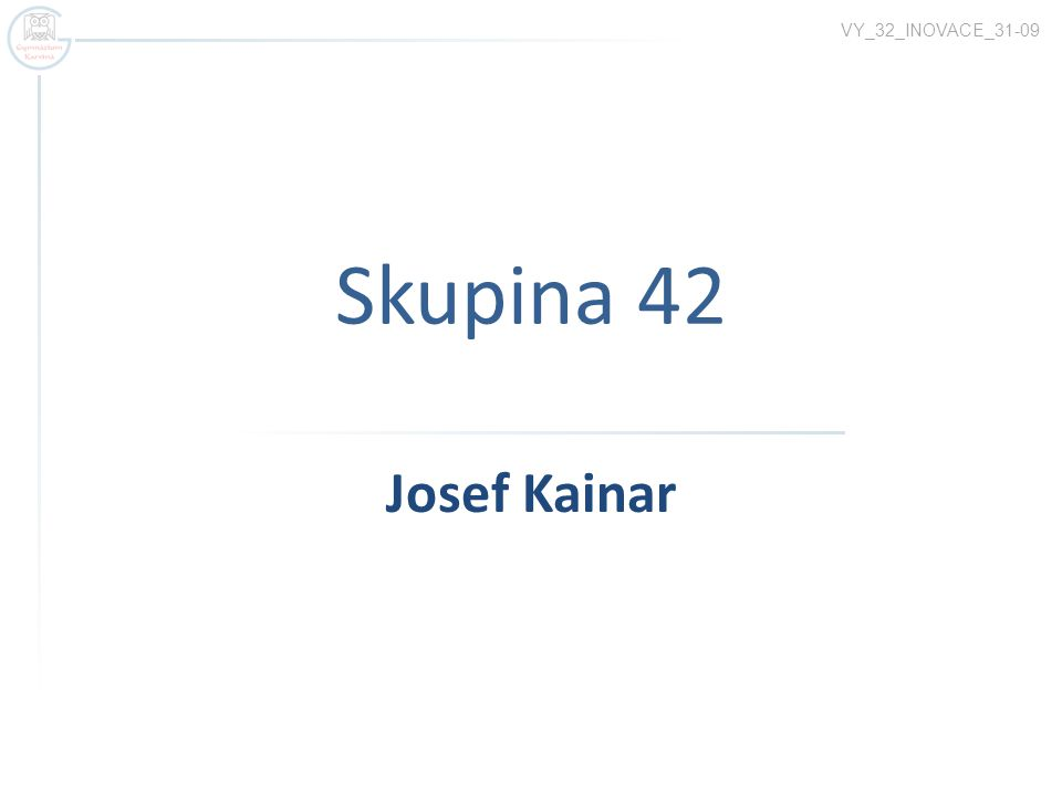 Skupina 42 VY_32_INOVACE_31-09 Josef Kainar