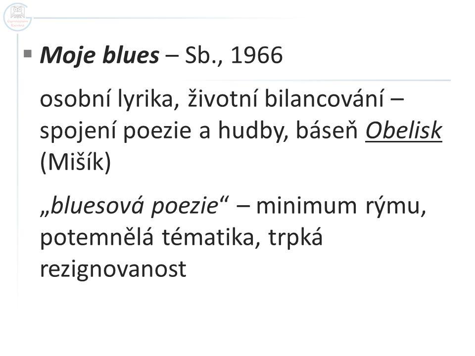 """ Moje blues – Sb., 1966 osobní lyrika, životní bilancování – spojení poezie a hudby, báseň Obelisk (Mišík) """"bluesová poezie"""" – minimum rýmu, potemněl"""