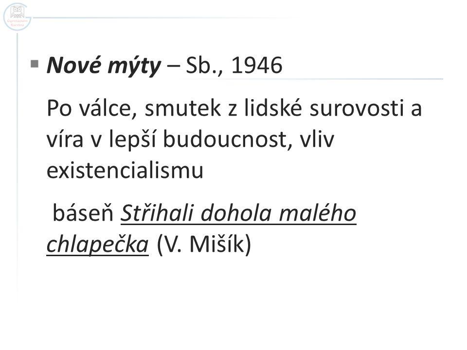  Nové mýty – Sb., 1946 Po válce, smutek z lidské surovosti a víra v lepší budoucnost, vliv existencialismu báseň Střihali dohola malého chlapečka (V.