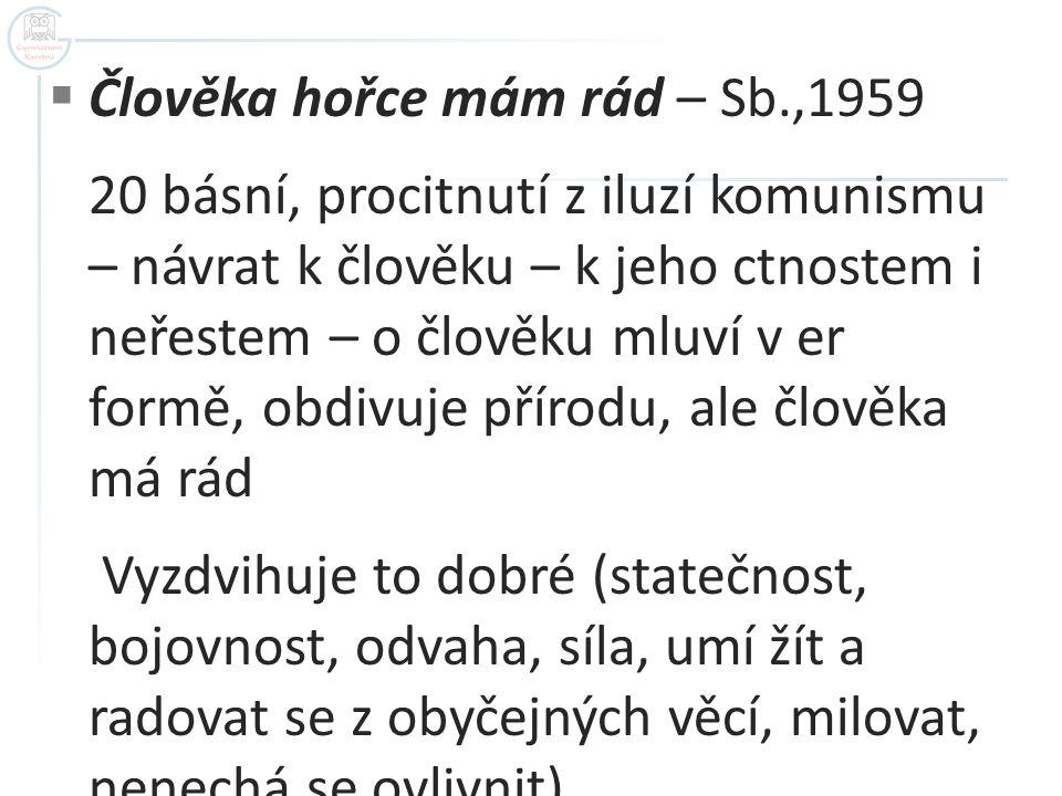  Člověka hořce mám rád – Sb.,1959 20 básní, procitnutí z iluzí komunismu – návrat k člověku – k jeho ctnostem i neřestem – o člověku mluví v er formě