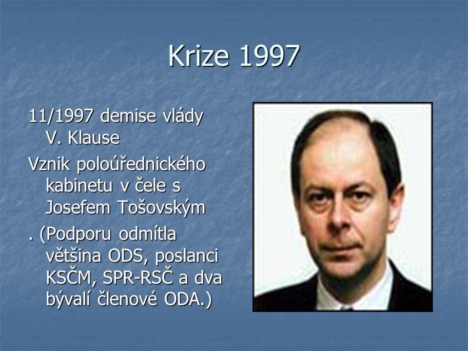 Krize 1997 11/1997 demise vlády V. Klause Vznik poloúřednického kabinetu v čele s Josefem Tošovským. (Podporu odmítla většina ODS, poslanci KSČM, SPR-