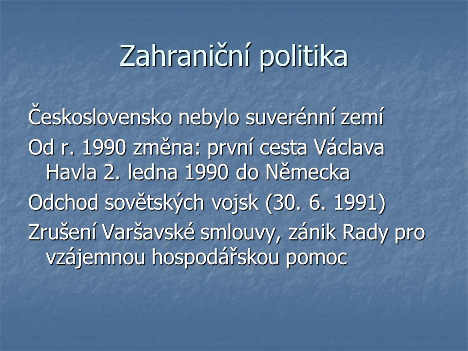 Zahraniční politika Československo nebylo suverénní zemí Od r. 1990 změna: první cesta Václava Havla 2. ledna 1990 do Německa Odchod sovětských vojsk