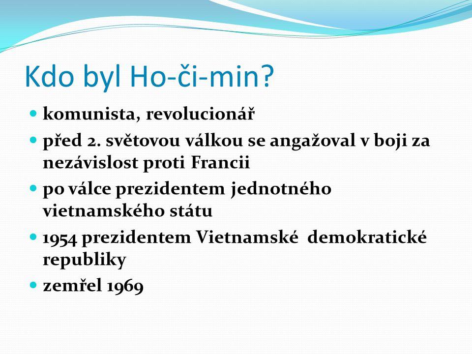 Kdo byl Ho-či-min? komunista, revolucionář před 2. světovou válkou se angažoval v boji za nezávislost proti Francii po válce prezidentem jednotného vi