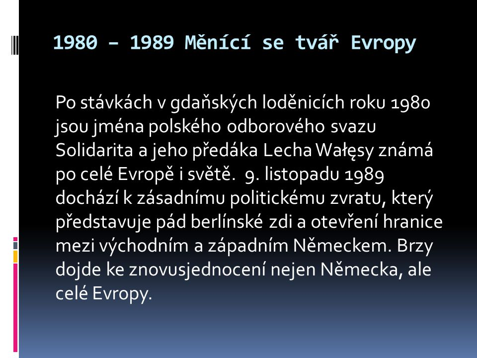 1980 – 1989 Měnící se tvář Evropy Po stávkách v gdaňských loděnicích roku 1980 jsou jména polského odborového svazu Solidarita a jeho předáka Lecha Wałęsy známá po celé Evropě i světě.