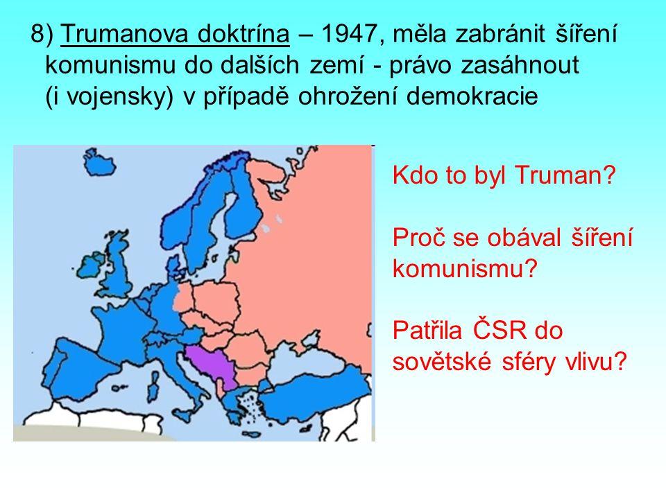 8) Trumanova doktrína – 1947, měla zabránit šíření komunismu do dalších zemí - právo zasáhnout (i vojensky) v případě ohrožení demokracie Kdo to byl T