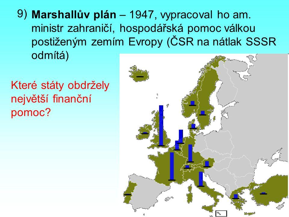 9) Marshallův plán – 1947, vypracoval ho am. ministr zahraničí, hospodářská pomoc válkou postiženým zemím Evropy (ČSR na nátlak SSSR odmítá) Které stá