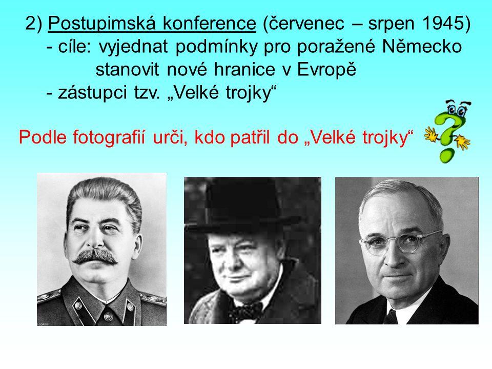 """2) Postupimská konference (červenec – srpen 1945) - cíle: vyjednat podmínky pro poražené Německo stanovit nové hranice v Evropě - zástupci tzv. """"Velké"""