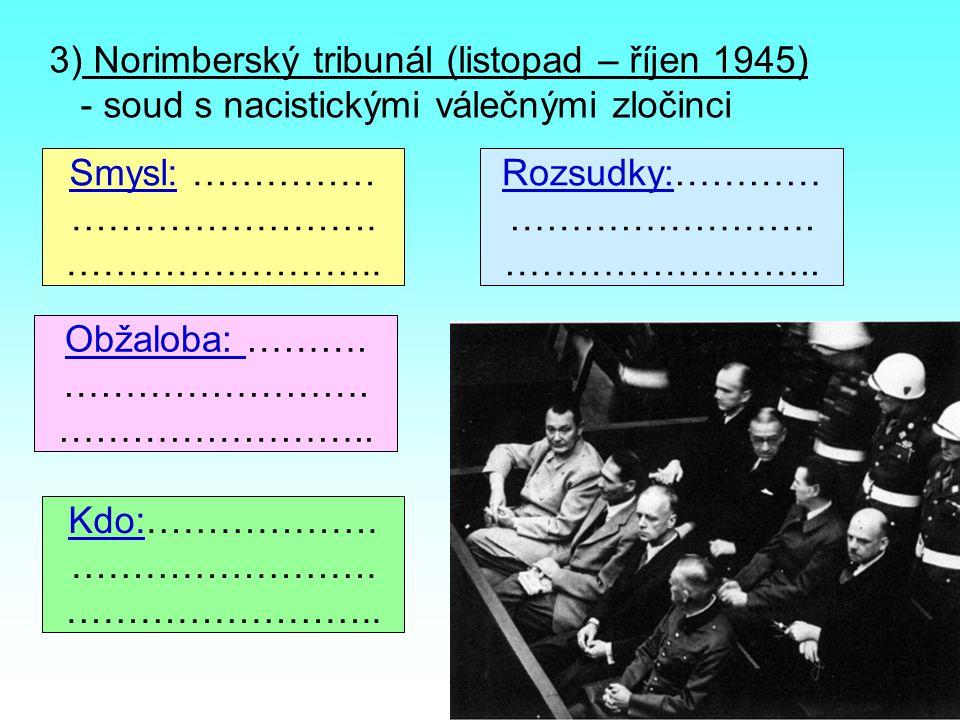 3) Norimberský tribunál (listopad – říjen 1945) - soud s nacistickými válečnými zločinci Smysl: …………… ……………………. …………………….. Obžaloba: ………. ……………………. ……