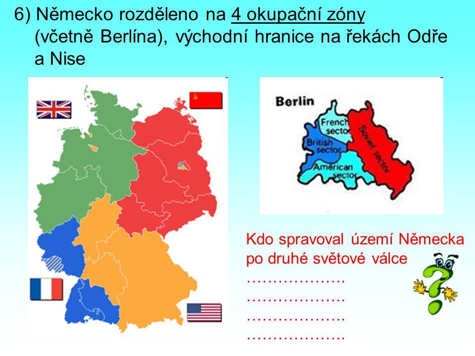 6) Německo rozděleno na 4 okupační zóny (včetně Berlína), východní hranice na řekách Odře a Nise Kdo spravoval území Německa po druhé světové válce ……