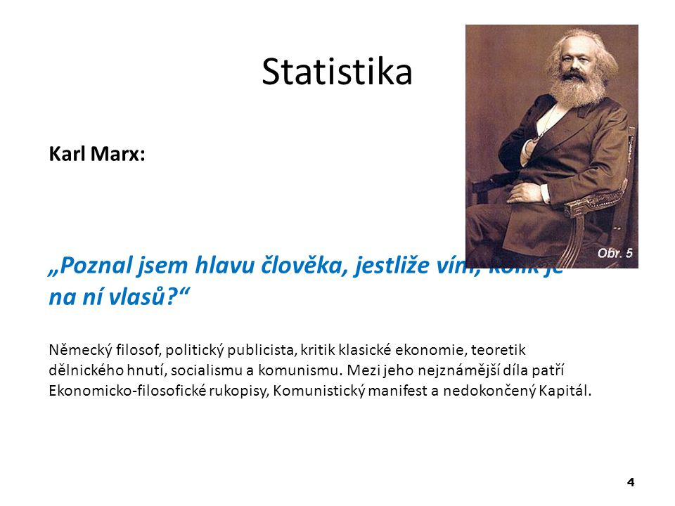 """5 Statistika Anonymní citáty: (Zdroj http://cs.wikiquote.org/wiki/Statistika) """"Když lovec mine zajíce jednou zleva a podruhé zprava, je zajíc v průměru mrtvý. """"Nedůvěřuj i statistice, kterou jsem sám nezfalšoval! """"Statistika je metoda, jak vyjádřit nejistá data s přesností na setinu procenta. """"Statistika je přesný součet nepřesných čísel..."""