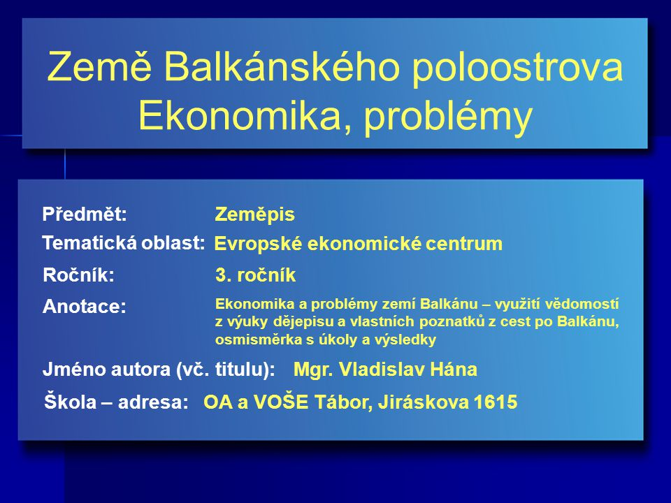 Země Balkánského poloostrova Ekonomika, problémy Jméno autora (vč. titulu): Škola – adresa: Ročník: Předmět: Anotace: 3. ročník Zeměpis Mgr. Vladislav