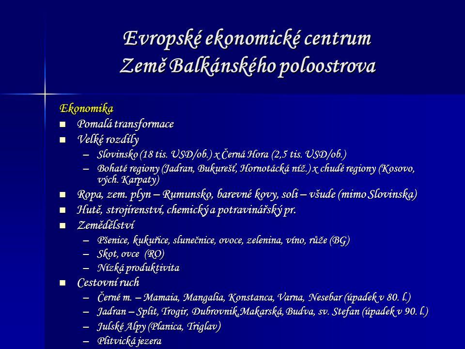 Evropské ekonomické centrum Země Balkánského poloostrova Ekonomika Pomalá transformace Pomalá transformace Velké rozdíly Velké rozdíly –Slovinsko (18