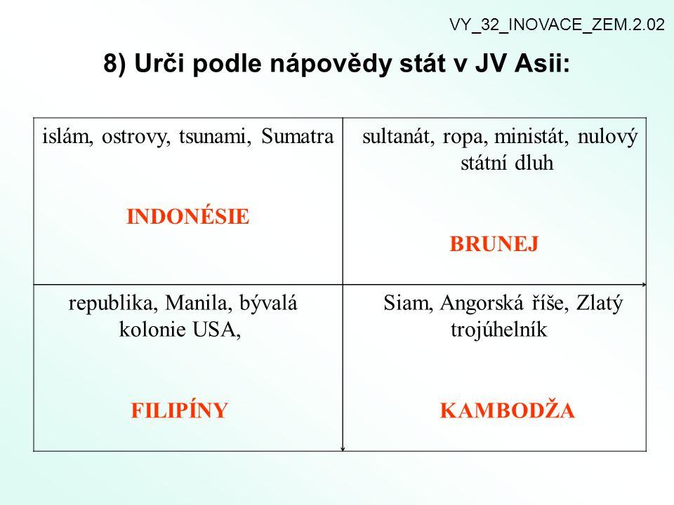 8) Urči podle nápovědy stát v JV Asii: islám, ostrovy, tsunami, Sumatra INDONÉSIE sultanát, ropa, ministát, nulový státní dluh BRUNEJ republika, Manil