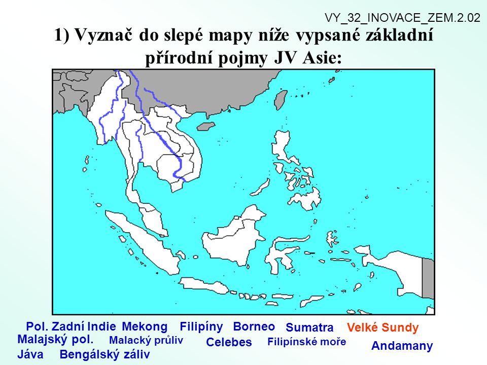 1) Vyznač do slepé mapy níže vypsané základní přírodní pojmy JV Asie: Pol. Zadní IndieMekongFilipínyBorneo SumatraVelké Sundy Malajský pol. Malacký pr