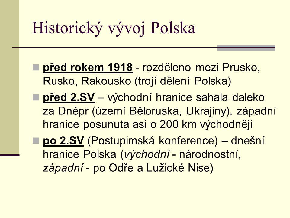 před rokem 1918 - rozděleno mezi Prusko, Rusko, Rakousko (trojí dělení Polska) před 2.SV – východní hranice sahala daleko za Dněpr (území Běloruska, Ukrajiny), západní hranice posunuta asi o 200 km východněji po 2.SV (Postupimská konference) – dnešní hranice Polska (východní - národnostní, západní - po Odře a Lužické Nise) Historický vývoj Polska