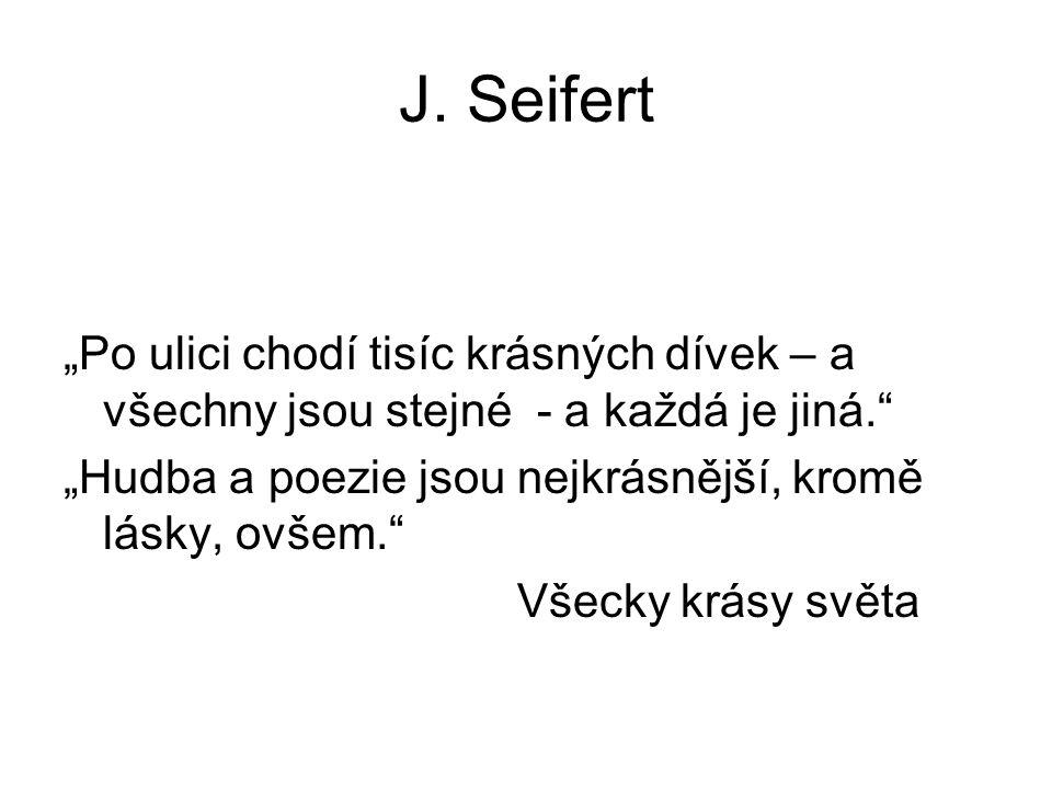 """J. Seifert """"Po ulici chodí tisíc krásných dívek – a všechny jsou stejné - a každá je jiná."""" """"Hudba a poezie jsou nejkrásnější, kromě lásky, ovšem."""" Vš"""