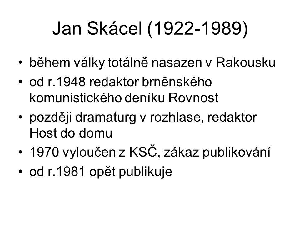 Jan Skácel (1922-1989) během války totálně nasazen v Rakousku od r.1948 redaktor brněnského komunistického deníku Rovnost později dramaturg v rozhlase, redaktor Host do domu 1970 vyloučen z KSČ, zákaz publikování od r.1981 opět publikuje