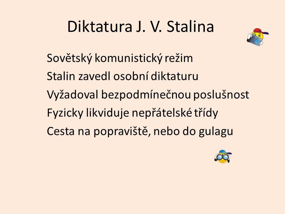 Diktatura J. V. Stalina Sovětský komunistický režim Stalin zavedl osobní diktaturu Vyžadoval bezpodmínečnou poslušnost Fyzicky likviduje nepřátelské t