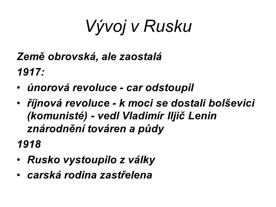 Vývoj v Rusku Země obrovská, ale zaostalá 1917: únorová revoluce - car odstoupil říjnová revoluce - k moci se dostali bolševici (komunisté) - vedl Vla