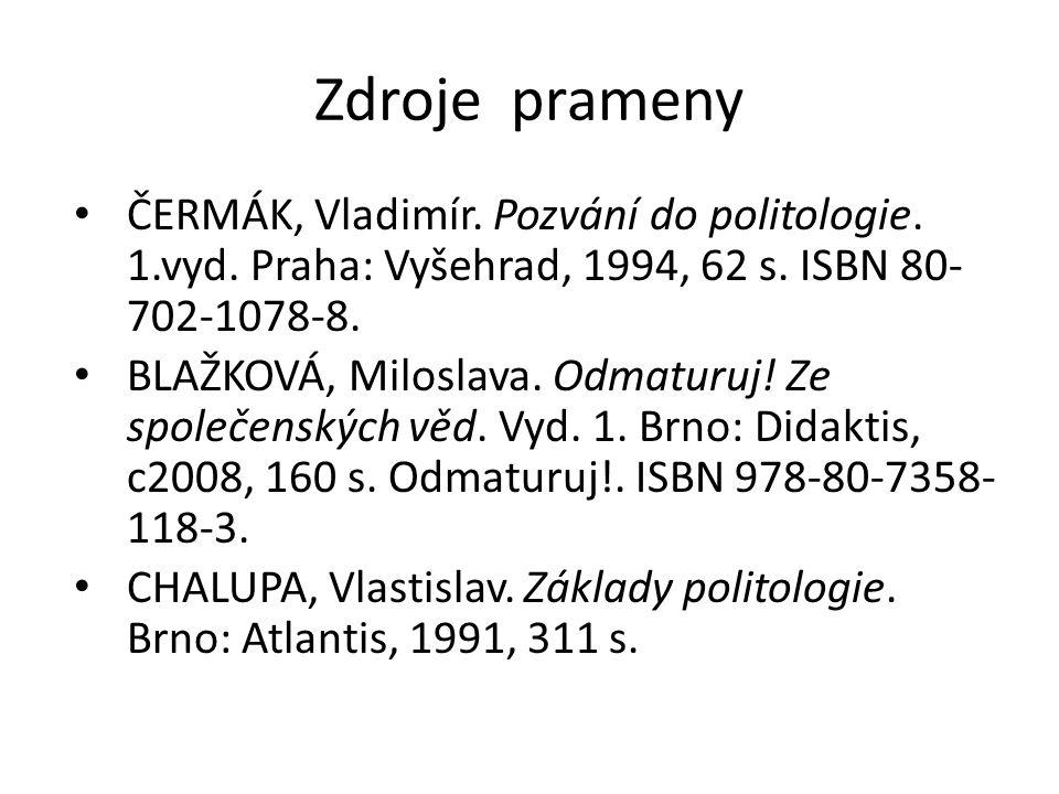 Zdroje prameny ČERMÁK, Vladimír. Pozvání do politologie. 1.vyd. Praha: Vyšehrad, 1994, 62 s. ISBN 80- 702-1078-8. BLAŽKOVÁ, Miloslava. Odmaturuj! Ze s