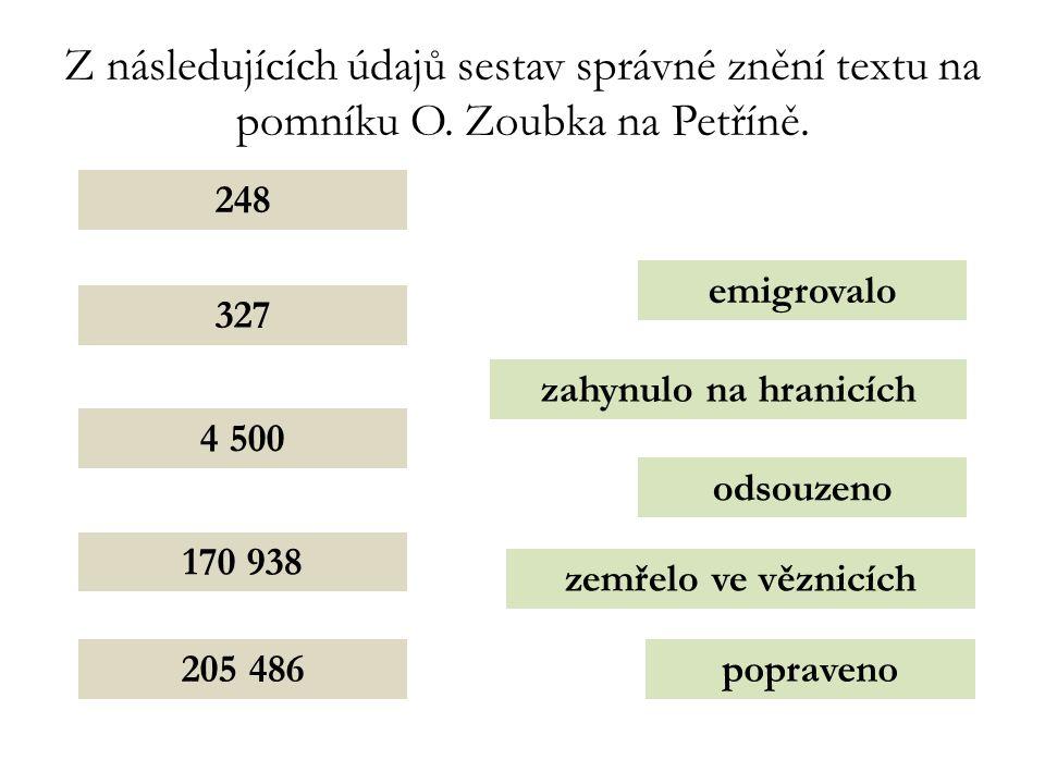 Z následujících údajů sestav správné znění textu na pomníku O. Zoubka na Petříně. 205 486 248 4 500 327 170 938 odsouzeno popraveno emigrovalo zahynul
