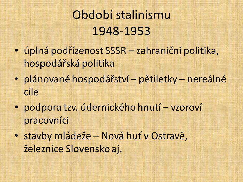 Období stalinismu 1948-1953 úplná podřízenost SSSR – zahraniční politika, hospodářská politika plánované hospodářství – pětiletky – nereálné cíle podpora tzv.