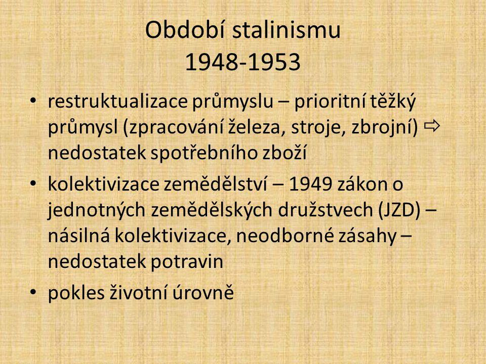 Období stalinismu 1948-1953 restruktualizace průmyslu – prioritní těžký průmysl (zpracování železa, stroje, zbrojní)  nedostatek spotřebního zboží kolektivizace zemědělství – 1949 zákon o jednotných zemědělských družstvech (JZD) – násilná kolektivizace, neodborné zásahy – nedostatek potravin pokles životní úrovně