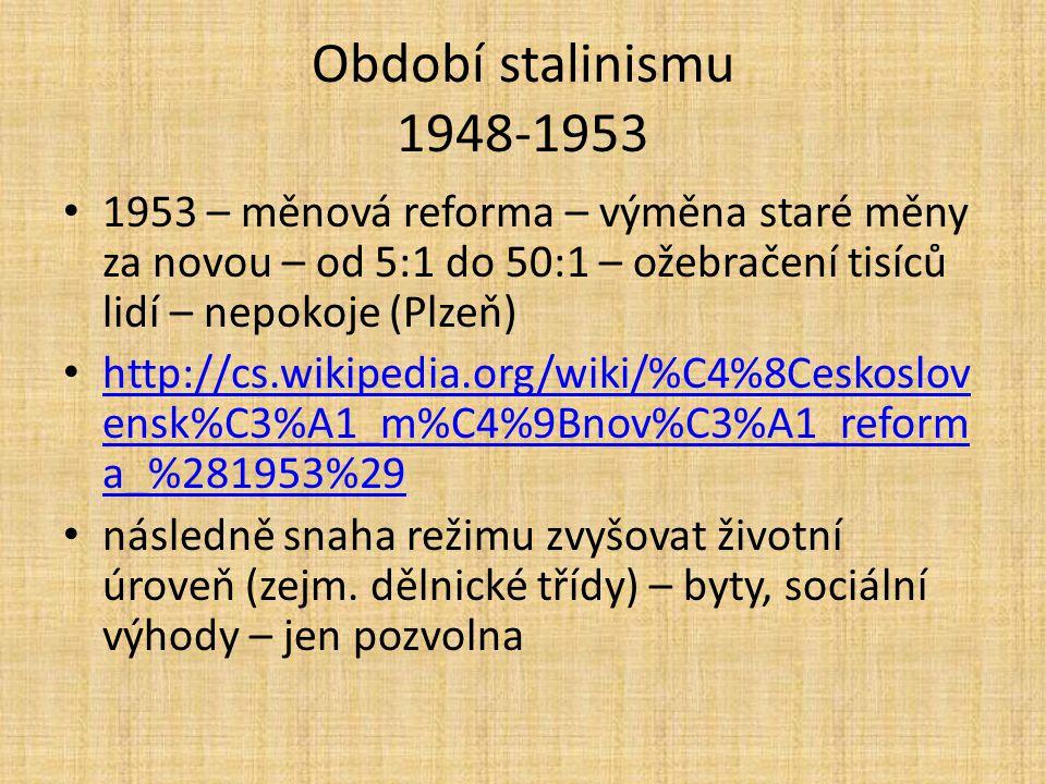 Období stalinismu 1948-1953 1953 – měnová reforma – výměna staré měny za novou – od 5:1 do 50:1 – ožebračení tisíců lidí – nepokoje (Plzeň) http://cs.wikipedia.org/wiki/%C4%8Ceskoslov ensk%C3%A1_m%C4%9Bnov%C3%A1_reform a_%281953%29 http://cs.wikipedia.org/wiki/%C4%8Ceskoslov ensk%C3%A1_m%C4%9Bnov%C3%A1_reform a_%281953%29 následně snaha režimu zvyšovat životní úroveň (zejm.