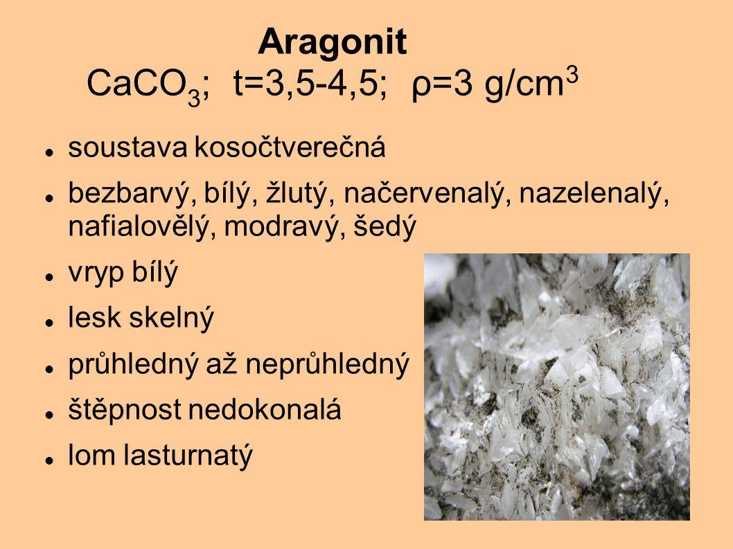 Aragonit CaCO 3 ; t=3,5-4,5; ρ=3 g/cm 3 soustava kosočtverečná bezbarvý, bílý, žlutý, načervenalý, nazelenalý, nafialovělý, modravý, šedý vryp bílý le