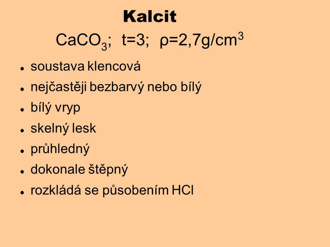 Kalcit CaCO 3 ; t=3; ρ=2,7g/cm 3 soustava klencová nejčastěji bezbarvý nebo bílý bílý vryp skelný lesk průhledný dokonale štěpný rozkládá se působením