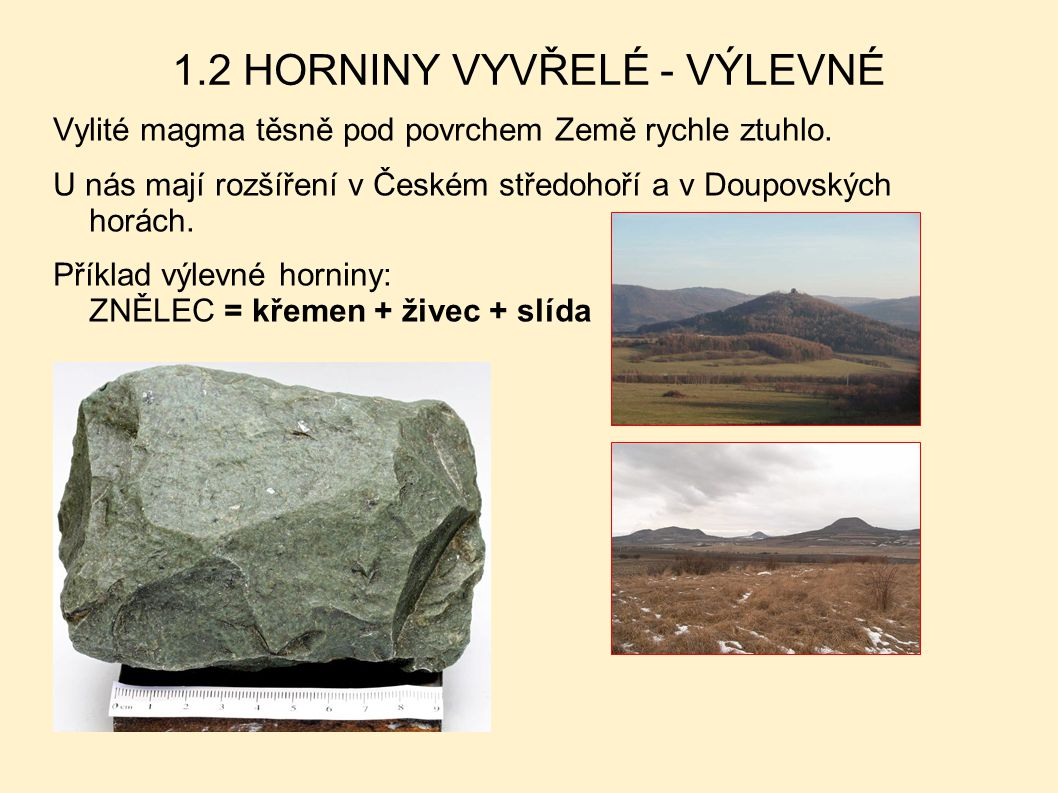 1.2 HORNINY VYVŘELÉ - VÝLEVNÉ Vylité magma těsně pod povrchem Země rychle ztuhlo. U nás mají rozšíření v Českém středohoří a v Doupovských horách. Pří